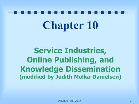 1 Prentice Hall, 2002 Chapter 10 Service Industries, Online Publishing, and Knowledge Dissemination (modified by Judith Molka-Danielsen)