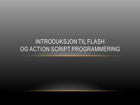 INTRODUKSJON TIL FLASH OG ACTION SCRIPT PROGRAMMERING.