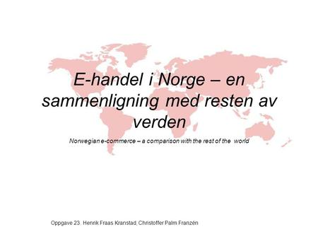 E-handel i Norge – en sammenligning med resten av verden Norwegian e-commerce – a comparison with the rest of the world Oppgave 23. Henrik Fraas Kranstad,