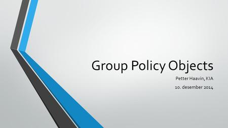 Group Policy Objects Petter Haavin, KIA 10. desember 2014.
