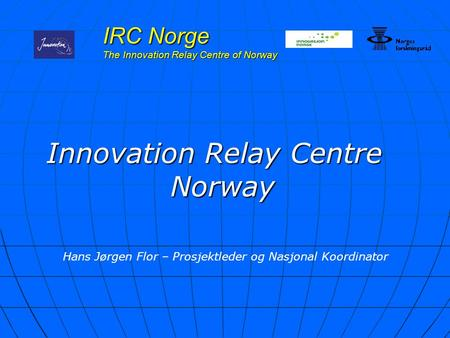 IRC Norge The Innovation Relay Centre of Norway Innovation Relay Centre Norway Hans Jørgen Flor – Prosjektleder og Nasjonal Koordinator.