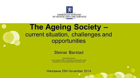 Engelsk mal: Startside The Ageing Society – current situation, challenges and opportunities Steinar Barstad Warszawa 25th November 2014 Specialist Director.