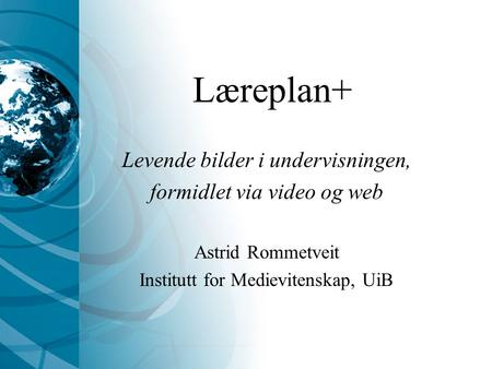 Levende bilder i undervisningen, formidlet via video og web Astrid Rommetveit Institutt for Medievitenskap, UiB Læreplan+