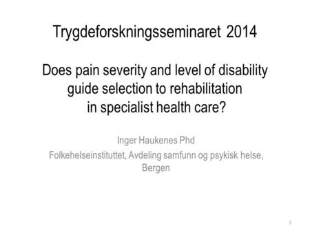 Trygdeforskningsseminaret 2014 Does pain severity and level of disability guide selection to rehabilitation in specialist health care? Inger Haukenes Phd.