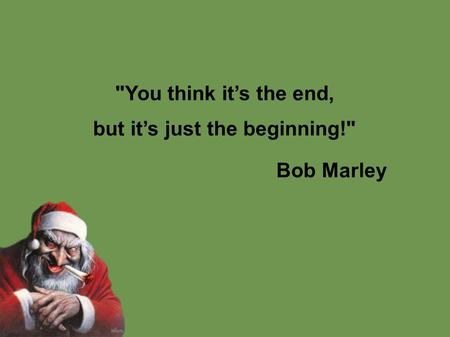 You think it's the end, but it's just the beginning! Bob Marley.