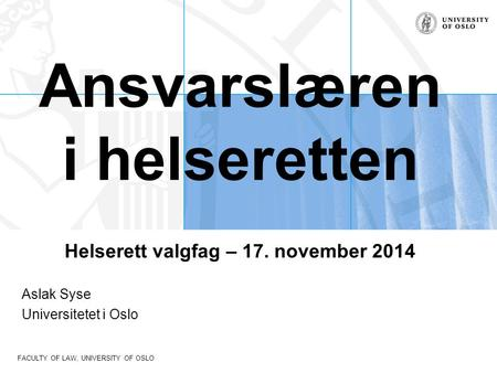 FACULTY OF LAW, UNIVERSITY OF OSLO Ansvarslæren i helseretten Helserett valgfag – 17. november 2014 Aslak Syse Universitetet i Oslo.