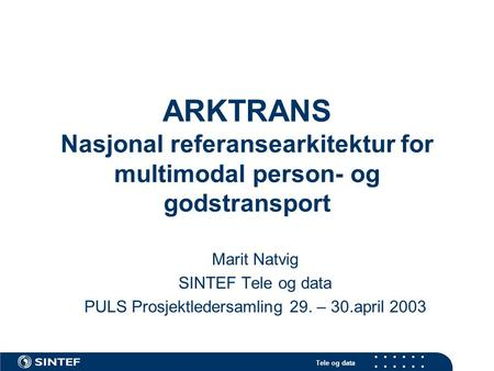 Tele og data ARKTRANS Nasjonal referansearkitektur for multimodal person- og godstransport Marit Natvig SINTEF Tele og data PULS Prosjektledersamling 29.