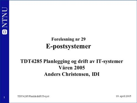 1 19. april 2005 TDT4285 Planl&drift IT-syst Forelesning nr 29 E-postsystemer TDT4285 Planlegging og drift av IT-systemer Våren 2005 Anders Christensen,