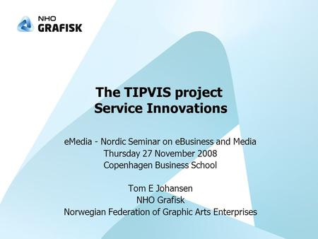 The TIPVIS project Service Innovations eMedia - Nordic Seminar on eBusiness and Media Thursday 27 November 2008 Copenhagen Business School Tom E Johansen.