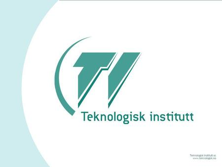 Teknologisk Institutt as www.teknologisk.no. Teknologisk Institutt as www.teknologisk.no Teknologisk Institutt Bistår bedrifter med å utvikle kompetanse.