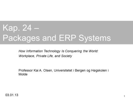 03.01.13 1 Kap. 24 – Packages and ERP Systems How Information Technology Is Conquering the World: Workplace, Private Life, and Society Professor Kai A.
