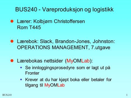 BUS240 BUS240 - Vareproduksjon og logistikk Lærer: Kolbjørn Christoffersen Rom T445 Lærebok: Slack, Brandon-Jones, Johnston: OPERATIONS MANAGEMENT, 7.utgave.