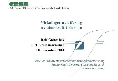 Oslo Centre of Research on Environmentally friendly Energy Virkninger av utfasing av atomkraft i Europa Rolf Golombek CREE minimseminar 10 november 2014.
