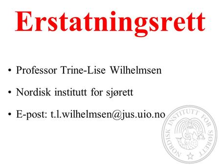 Erstatningsrett Professor Trine-Lise Wilhelmsen Nordisk institutt for sjørett E-post: