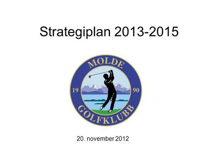 Strategiplan 2013-2015 20. november 2012. 2 Den vanskelige starten A chap turns up at the golf course to have a knock round on his own. Gets to the tee.
