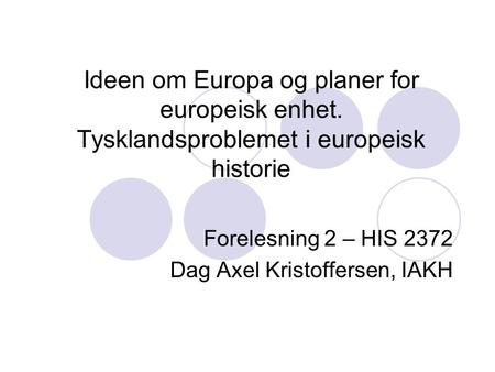 Forelesning 2 – HIS 2372 Dag Axel Kristoffersen, IAKH