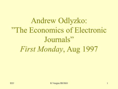 "EEJR.Vaagan JBI/HiO1 Andrew Odlyzko: ""The Economics of Electronic Journals"" First Monday, Aug 1997."