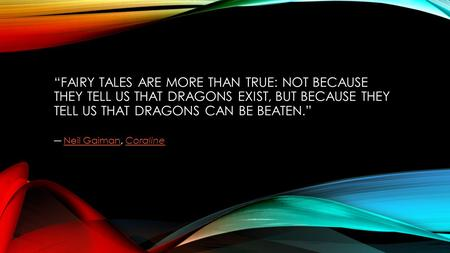 """FAIRY TALES ARE MORE THAN TRUE: NOT BECAUSE THEY TELL US THAT DRAGONS EXIST, BUT BECAUSE THEY TELL US THAT DRAGONS CAN BE BEATEN."" ― Neil Gaiman, CoralineNeil."