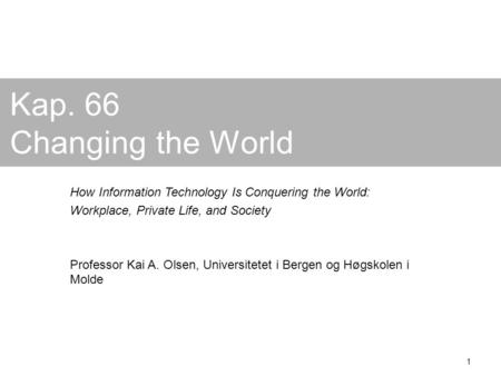 1 Kap. 66 Changing the World How Information Technology Is Conquering the World: Workplace, Private Life, and Society Professor Kai A. Olsen, Universitetet.