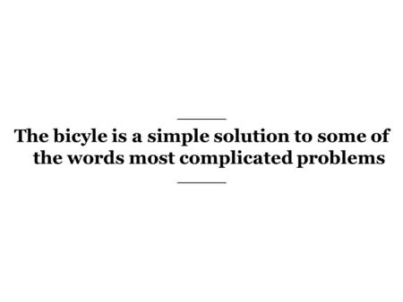 The bicyle is a simple solution to some of the words most complicated problems.