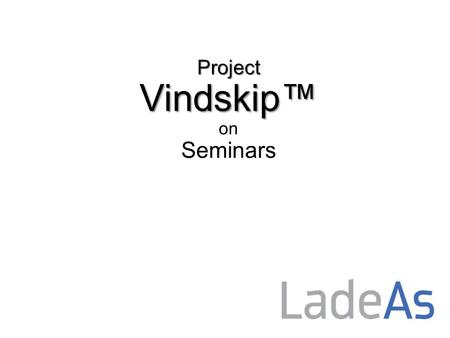 Project Vindskip™ Project Vindskip™ on Seminars. Project Vindskip™ presented for the first time at NorShipping 2013.