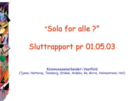 """ Sola for alle ?"" Sluttrapport pr 01.05.03 Kommunesamarbeidet i Vestfold "" Sola for alle ?"" Sluttrapport pr 01.05.03 Kommunesamarbeidet i Vestfold (Tjøme,"
