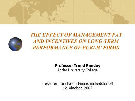 THE EFFECT OF MANAGEMENT PAY AND INCENTIVES ON LONG-TERM PERFORMANCE OF PUBLIC FIRMS Professor Trond Randøy Agder University College Presentert for styret.