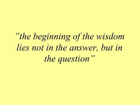 """the beginning of the wisdom lies not in the answer, but in the question"""
