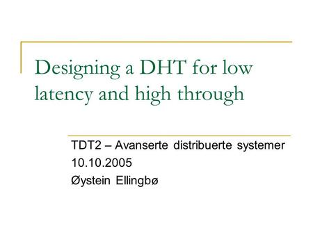 Designing a DHT for low latency and high through TDT2 – Avanserte distribuerte systemer 10.10.2005 Øystein Ellingbø.