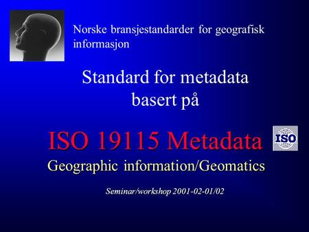 ISO 19115 Metadata Geographic information/Geomatics Seminar/workshop 2001-02-01/02 Standard for metadata basert på Norske bransjestandarder for geografisk.