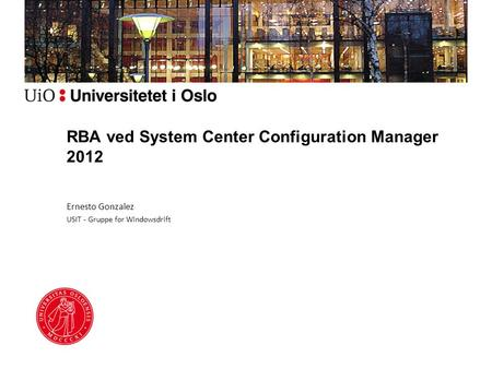 RBA ved System Center Configuration Manager 2012 Ernesto Gonzalez USIT - Gruppe for Windowsdrift.
