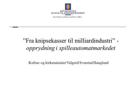"Royal Ministry of Culture and Church Affairs ""Fra knipsekasser til milliardindustri"" - opprydning i spilleautomatmarkedet Kultur- og kirkeminister Valgerd."