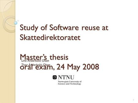Study of Software reuse at Skattedirektoratet Master's thesis oral exam, 24 May 2008 Line Ånderbakk Olsen Thor Ånderbakk Olsen 1.