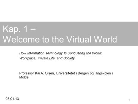 03.01.13 1 Kap. 1 – Welcome to the Virtual World How Information Technology Is Conquering the World: Workplace, Private Life, and Society Professor Kai.