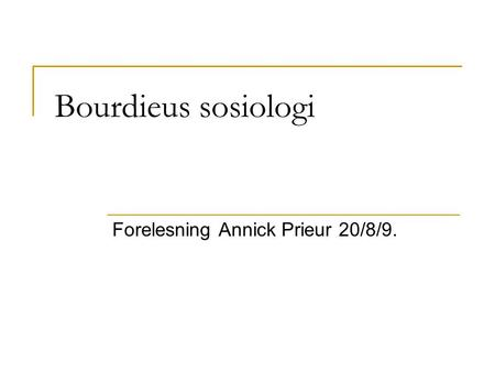 Bourdieus sosiologi Forelesning Annick Prieur 20/8/9.