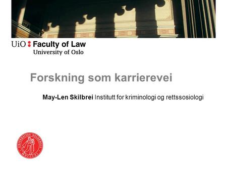 Forskning som karrierevei May-Len Skilbrei Institutt for kriminologi og rettssosiologi.