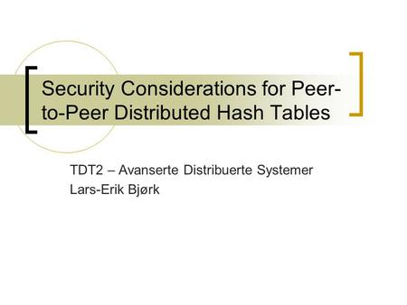 Security Considerations for Peer- to-Peer Distributed Hash Tables TDT2 – Avanserte Distribuerte Systemer Lars-Erik Bjørk.