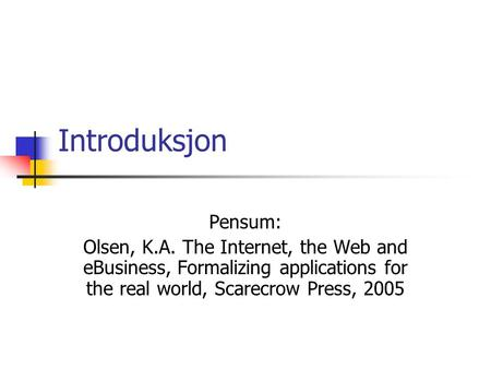 Introduksjon Pensum: Olsen, K.A. The Internet, the Web and eBusiness, Formalizing applications for the real world, Scarecrow Press, 2005.