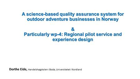 A science-based quality assurance system for outdoor adventure businesses in Norway & Particularly wp-4: Regional pilot service and experience design Dorthe.