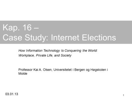 03.01.13 1 Kap. 16 – Case Study: Internet Elections How Information Technology Is Conquering the World: Workplace, Private Life, and Society Professor.