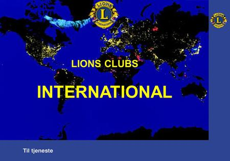 "LIONS CLUBS INTERNATIONAL. I navnet på organisasjonen vår: ""The International Association of Lions Clubs"" er det to viktige ord: ""CLUBS"" og ""INTERNATIONAL"""