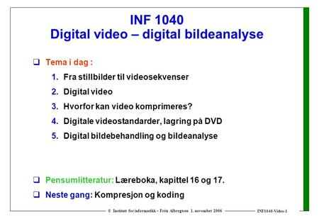 INF1040-Video-1 © Institutt for informatikk – Fritz Albregtsen 1. november 2006 INF 1040 Digital video – digital bildeanalyse  Tema i dag : 1. Fra stillbilder.