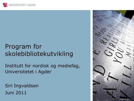 Program for skolebibliotekutvikling Institutt for nordisk og mediefag, Universitetet i Agder Siri Ingvaldsen Juni 2011.