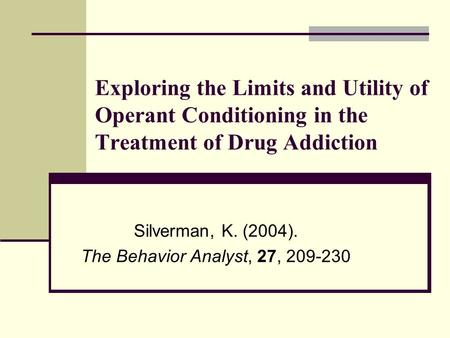 Exploring the Limits and Utility of Operant Conditioning in the Treatment of Drug Addiction Silverman, K. (2004). The Behavior Analyst, 27, 209-230.