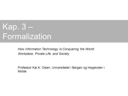 Kap. 3 – Formalization How Information Technology Is Conquering the World: Workplace, Private Life, and Society Professor Kai A. Olsen, Universitetet i.