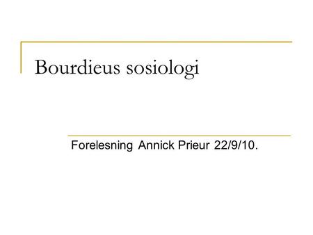 Bourdieus sosiologi Forelesning Annick Prieur 22/9/10.