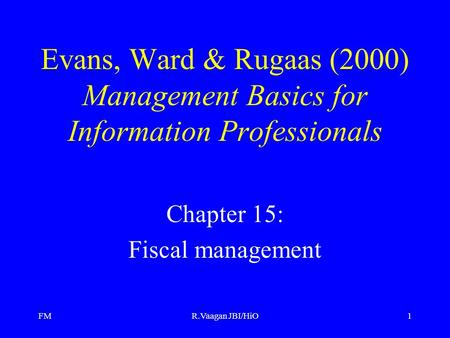 FMR.Vaagan JBI/HiO1 Evans, Ward & Rugaas (2000) Management Basics for Information Professionals Chapter 15: Fiscal management.