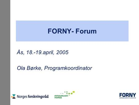 FORNY- Forum Ås, 18.-19.april, 2005 Ola Børke, Programkoordinator.