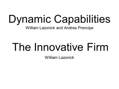 Dynamic Capabilities William Lazonick and Andrea Prencipe The Innovative Firm William Lazonick.