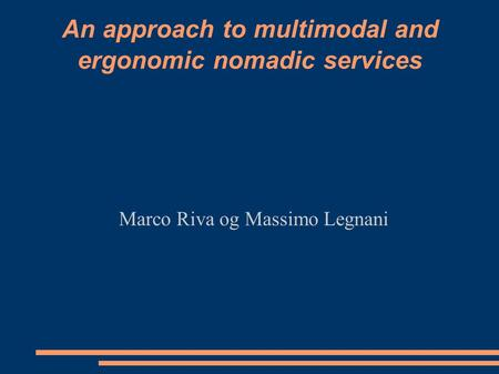 An approach to multimodal and ergonomic nomadic services Marco Riva og Massimo Legnani.